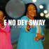 E No Dey Sway